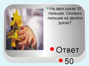 На двух руках 10 пальцев. Сколько пальцев на десяти руках? Ответ 50