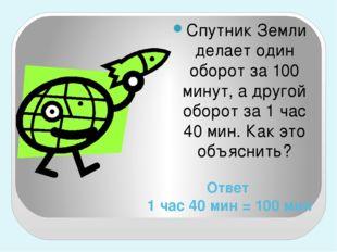 Ответ 1 час 40 мин = 100 мин Спутник Земли делает один оборот за 100 минут, а