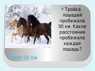 Ответ 30 км Тройка лошадей пробежала 30 км. Какое расстояние пробежала каждая
