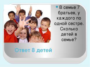Ответ 8 детей В семье 7 братьев, у каждого по одной сестре. Сколько детей в с