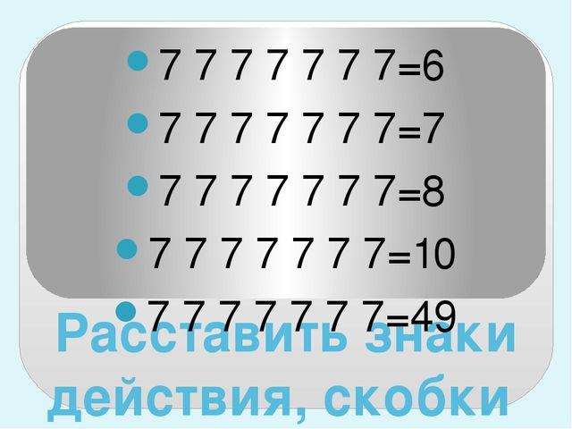 Расставить знаки действия, скобки 7 7 7 7 7 7 7=6 7 7 7 7 7 7 7=7 7 7 7 7 7 7...