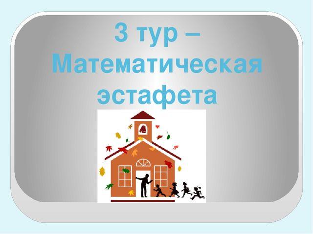 3 тур – Математическая эстафета