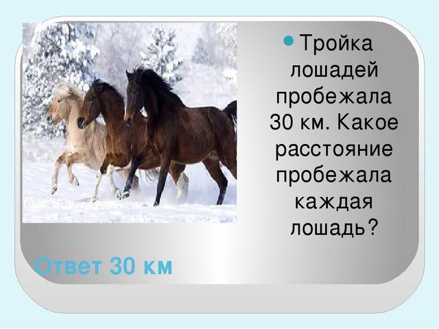 Ответ 30 км Тройка лошадей пробежала 30 км. Какое расстояние пробежала каждая...