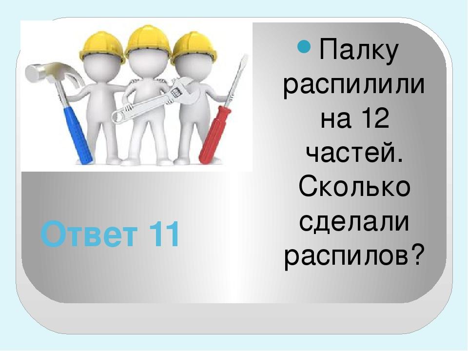 Ответ 11 Палку распилили на 12 частей. Сколько сделали распилов?