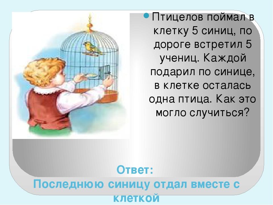 Ответ: Последнюю синицу отдал вместе с клеткой Птицелов поймал в клетку 5 син...