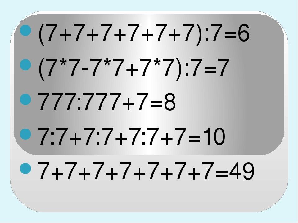 (7+7+7+7+7+7):7=6 (7*7-7*7+7*7):7=7 777:777+7=8 7:7+7:7+7:7+7=10 7+7+7+7+7+7+...
