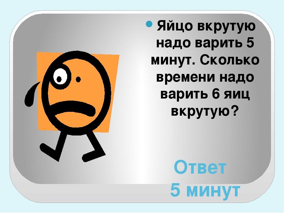 Ответ 5 минут Яйцо вкрутую надо варить 5 минут. Сколько времени надо варить 6...