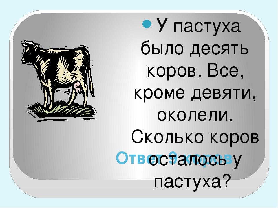 Ответ 9 коров У пастуха было десять коров. Все, кроме девяти, околели. Скольк...