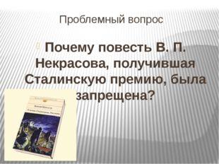 Проблемный вопрос Почему повесть В. П. Некрасова, получившая Сталинскую преми