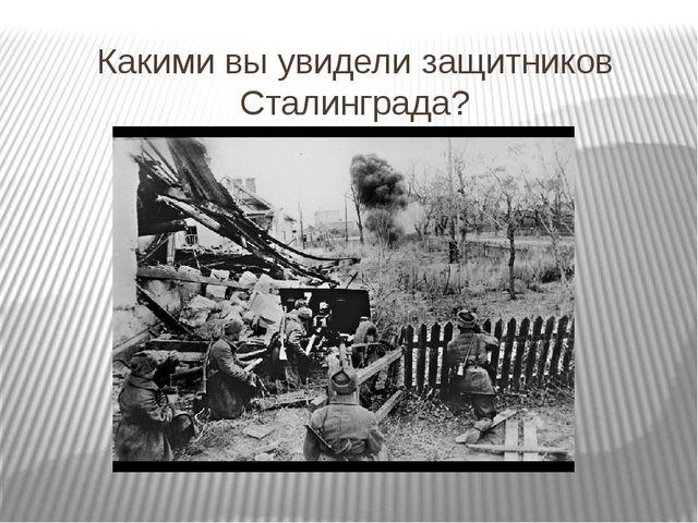 Какими вы увидели защитников Сталинграда?