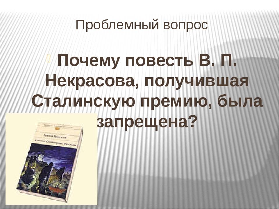Проблемный вопрос Почему повесть В. П. Некрасова, получившая Сталинскую преми...