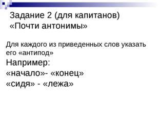 Задание 2 (для капитанов) «Почти антонимы» Для каждого из приведенных слов ук