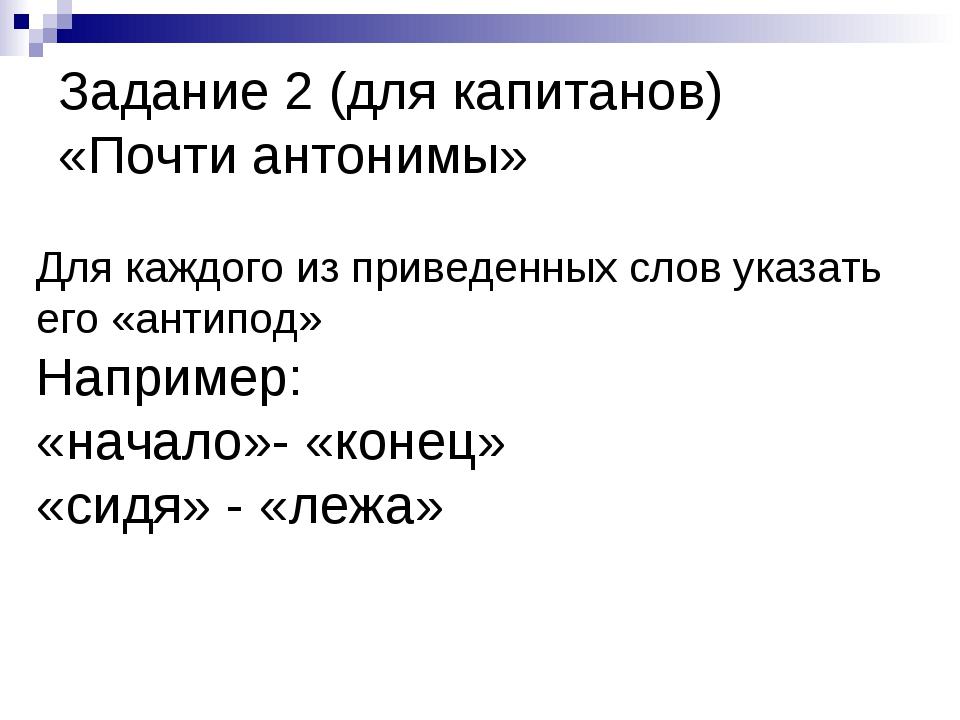 Задание 2 (для капитанов) «Почти антонимы» Для каждого из приведенных слов ук...