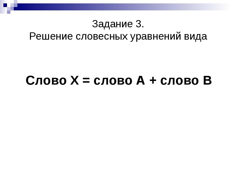 Задание 3. Решение словесных уравнений вида Слово Х = слово А + слово В
