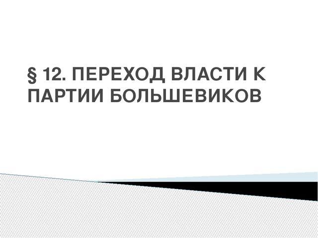 § 12. ПЕРЕХОД ВЛАСТИ К ПАРТИИ БОЛЬШЕВИКОВ