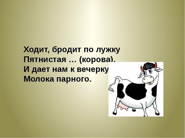 Ходит, бродит по лужку Пятнистая … (корова), И дает нам к вечерку Молока пар...