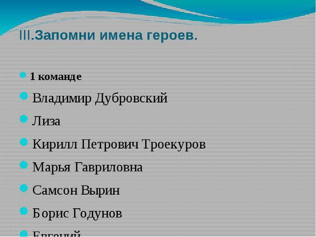 III.Запомни имена героев. 1 команде Владимир Дубровский Лиза Кирилл Петрович...
