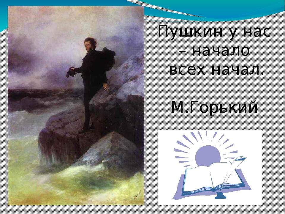 Пушкин у нас – начало всех начал. М.Горький
