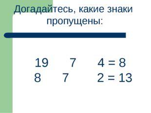 Догадайтесь, какие знаки пропущены: 19 7 4 = 8 8 7 2 = 13