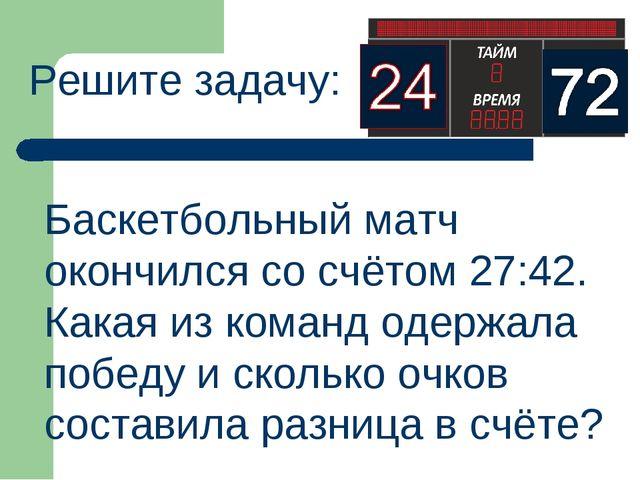 Баскетбольный матч окончился со счётом 27:42. Какая из команд одержала победу...