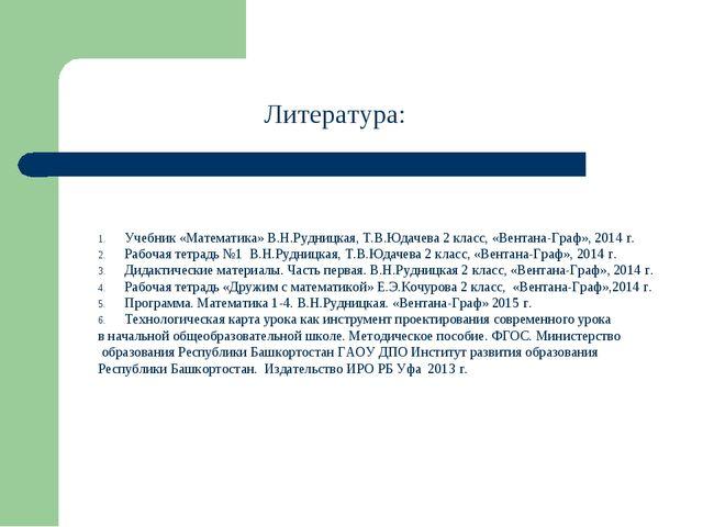 Литература: Учебник «Математика» В.Н.Рудницкая, Т.В.Юдачева 2 класс, «Вентана...