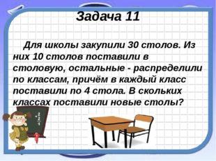 Задача 11 Для школы закупили 30 столов. Из них 10 столов поставили в столовую