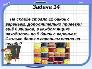 Задача 14 На складе стояло 12 банок с вареньем. Дополнительно привезли ещё 6