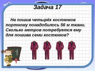 Задача 17 На пошив четырёх костюмов портному понадобилось 56 м ткани. Сколько