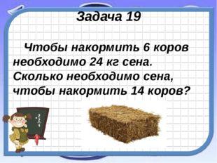 Задача 19 Чтобы накормить 6 коров необходимо 24 кг сена. Сколько необходимо с