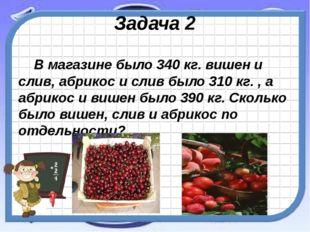 Задача 2 В магазине было 340 кг. вишен и слив, абрикос и слив было 310 кг. ,