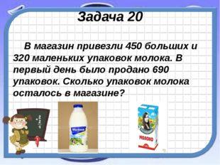 Задача 20 В магазин привезли 450 больших и 320 маленьких упаковок молока. В п