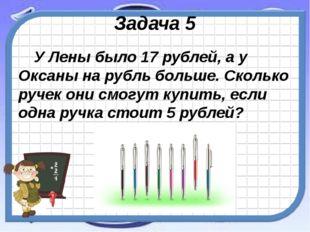 Задача 5 У Лены было 17 рублей, а у Оксаны на рубль больше. Сколько ручек они