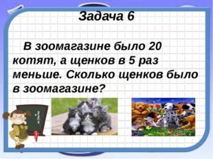 Задача 6 В зоомагазине было 20 котят, а щенков в 5 раз меньше. Сколько щенков