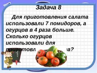 Задача 8 Для приготовления салата использовали 7 помидоров, а огурцов в 4 раз