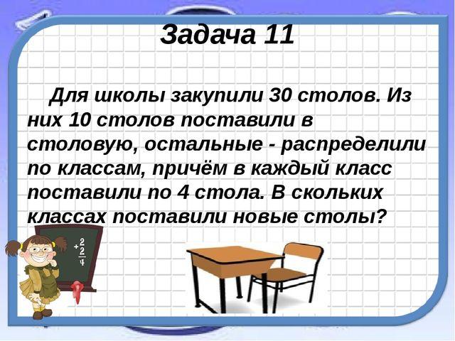 Задача 11 Для школы закупили 30 столов. Из них 10 столов поставили в столовую...