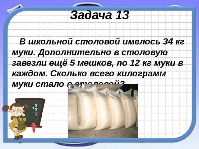 Задача 13 В школьной столовой имелось 34 кг муки. Дополнительно в столовую за...