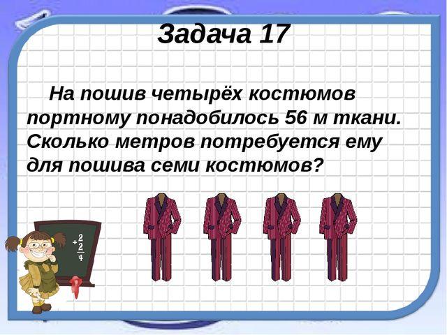 Задача 17 На пошив четырёх костюмов портному понадобилось 56 м ткани. Сколько...