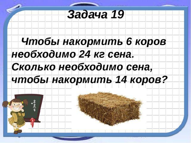 Задача 19 Чтобы накормить 6 коров необходимо 24 кг сена. Сколько необходимо с...