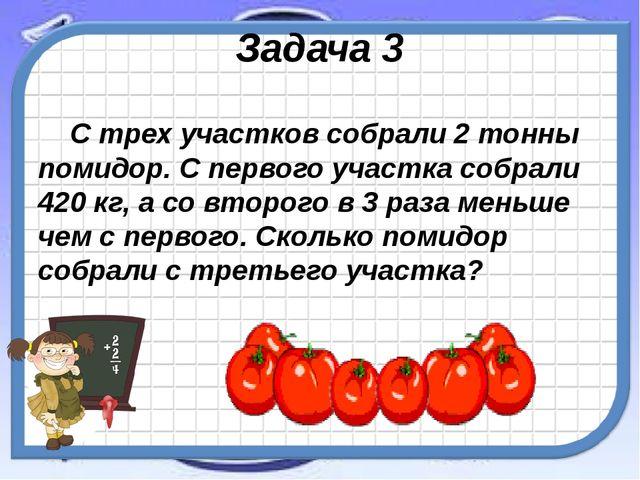 Задача 3 С трех участков собрали 2 тонны помидор. С первого участка собрали 4...