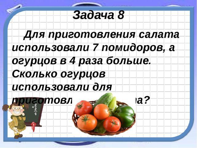 Задача 8 Для приготовления салата использовали 7 помидоров, а огурцов в 4 раз...