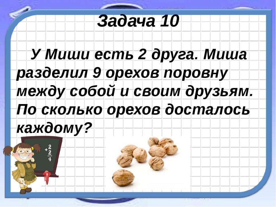 Задача 10 У Миши есть 2 друга. Миша разделил 9 орехов поровну между собой и с...