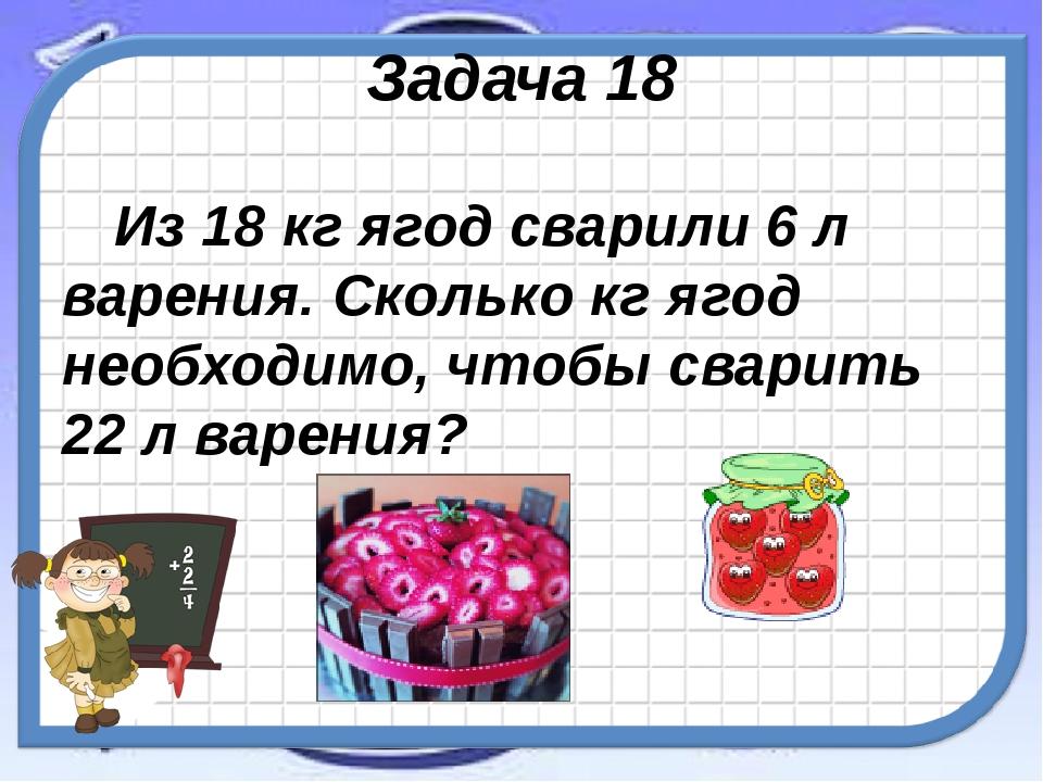 Задача 18 Из 18 кг ягод сварили 6 л варения. Сколько кг ягод необходимо, чтоб...
