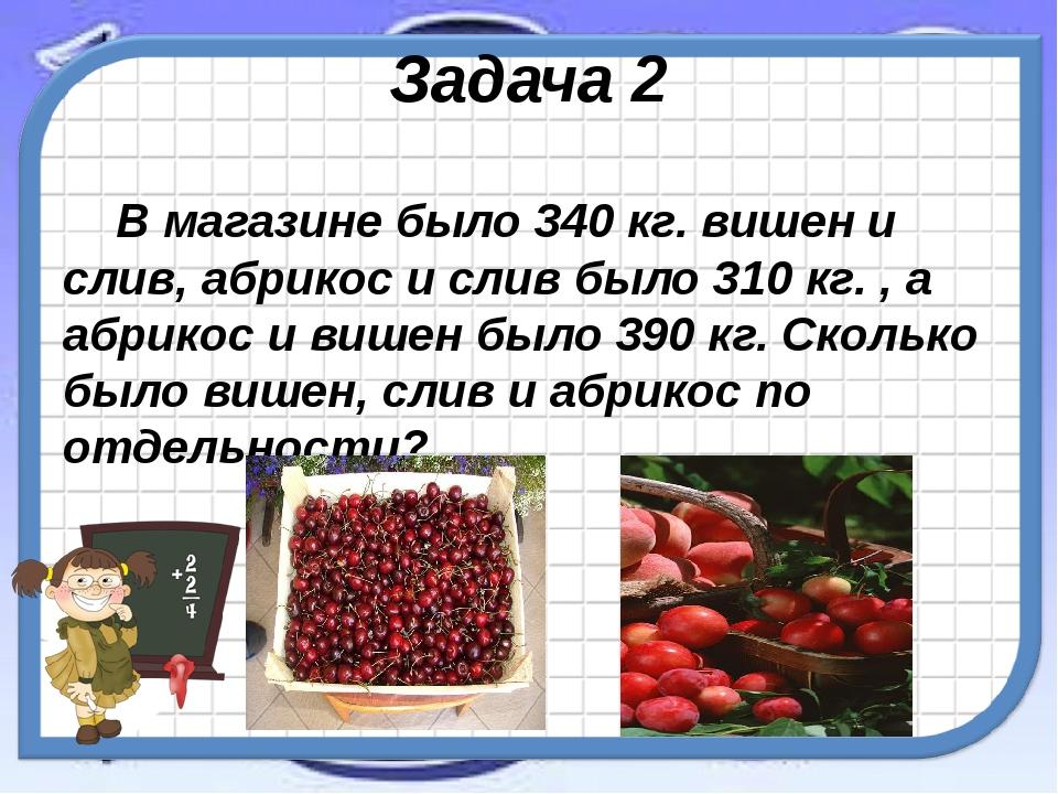 Задача 2 В магазине было 340 кг. вишен и слив, абрикос и слив было 310 кг. ,...