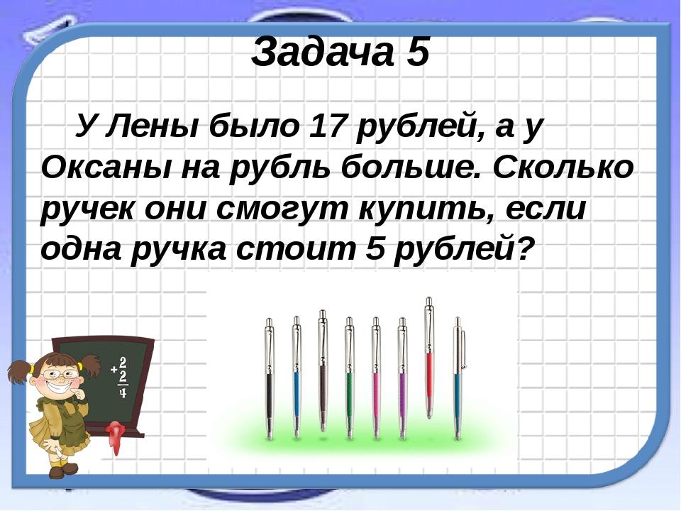 Задача 5 У Лены было 17 рублей, а у Оксаны на рубль больше. Сколько ручек они...
