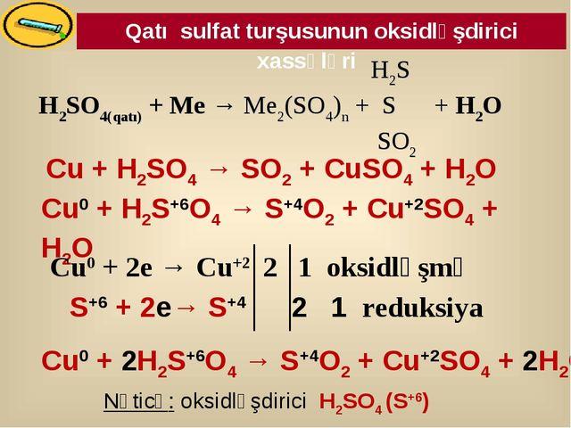 Qatı sulfat turşusunun oksidləşdirici xassələri Cu0 + H2S+6O4 → S+4O2 + Cu+2S...
