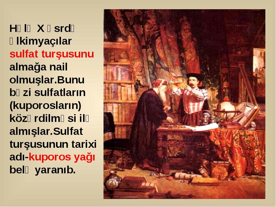 Hələ X əsrdə əlkimyaçılar sulfat turşusunu almağa nail olmuşlar.Bunu bəzi sul...