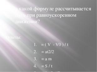 1.По какой формуле рассчитывается путь при равноускоренном движении? Ответы: