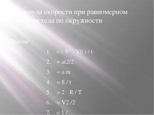 2.Формула скорости при равномерном движении тела по окружности Ответы: 1. = (