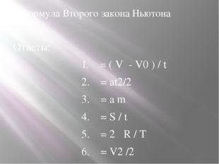 3.Формула Второго закона Ньютона Ответы: 1. = ( V - V0 ) / t 2. = аt2/2 3
