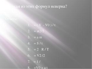 6.Какая из этих формул неверна? Ответы: 1. = ( V - V0 ) / t 2. = аt2/2 3.